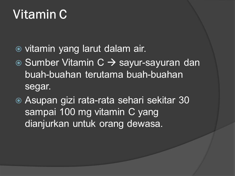 Vitamin C  vitamin yang larut dalam air.  Sumber Vitamin C  sayur-sayuran dan buah-buahan terutama buah-buahan segar.  Asupan gizi rata-rata sehar