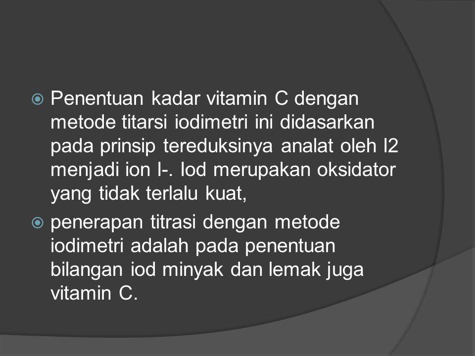  Penentuan kadar vitamin C dengan metode titarsi iodimetri ini didasarkan pada prinsip tereduksinya analat oleh I2 menjadi ion I-. Iod merupakan oksi