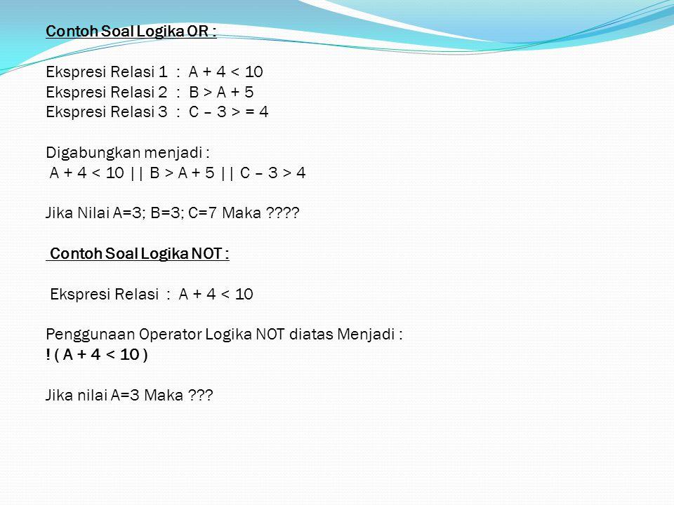 Contoh Soal Logika OR : Ekspresi Relasi 1 : A + 4 < 10 Ekspresi Relasi 2 : B > A + 5 Ekspresi Relasi 3 : C – 3 > = 4 Digabungkan menjadi : A + 4 A + 5 || C – 3 > 4 Jika Nilai A=3; B=3; C=7 Maka .
