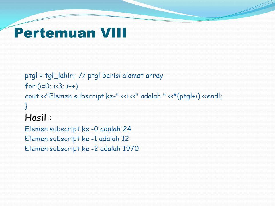 Pertemuan VIII ptgl = tgl_lahir; // ptgl berisi alamat array for (i=0; i<3; i++) cout <<