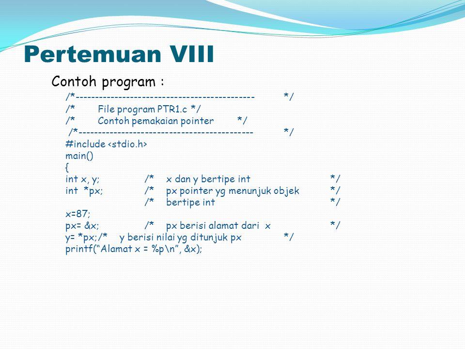 Pertemuan VIII printf( Isi px = %p\n , px); printf( Isi x = %d\n , x); printf( Nilai yg ditunjuk oleh px = %d\n , *px); printf( Nilai y = %d\n , y); } Contoh eksekusi : A>PTR1 Alamat = FFEO Isi px = FFEO Isi x = 87 Nilai yg ditunjuk oleh px = 87 Nilai y = 87