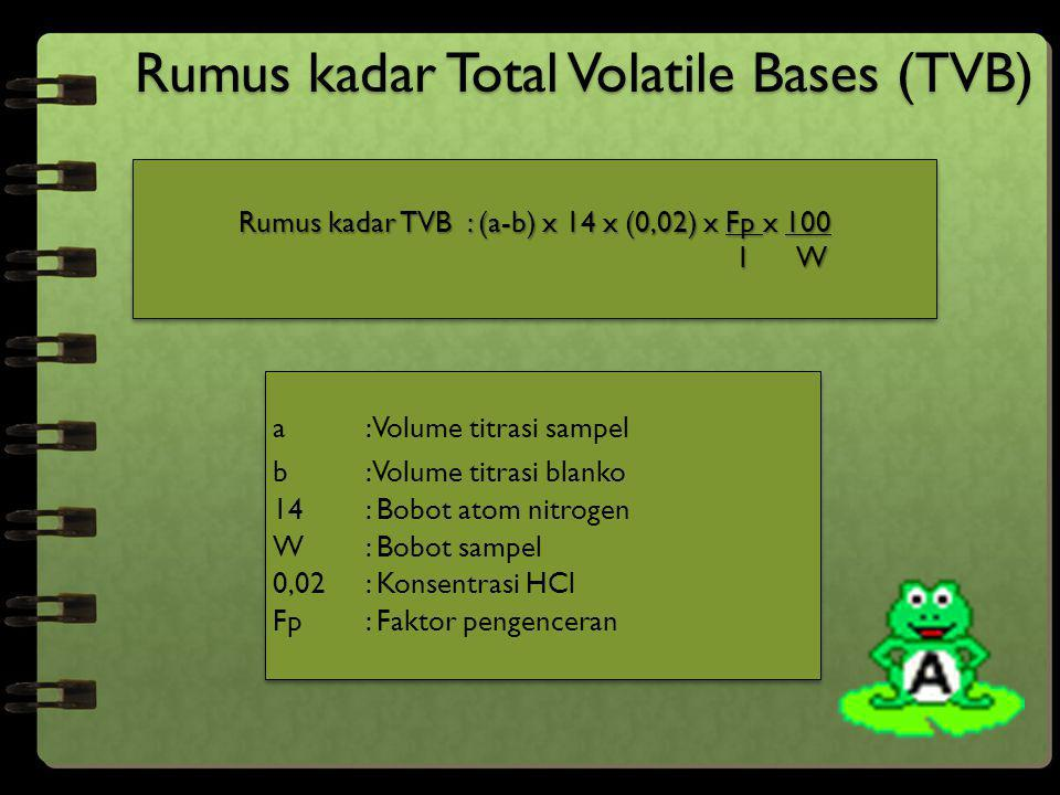 Rumus kadar Total Volatile Bases (TVB) Rumus kadar TVB : (a-b) x 14 x (0,02) x Fp x 100 1 W 1 W Rumus kadar TVB : (a-b) x 14 x (0,02) x Fp x 100 1 W 1