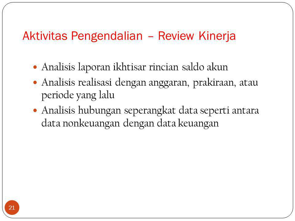 21 Analisis laporan ikhtisar rincian saldo akun Analisis realisasi dengan anggaran, prakiraan, atau periode yang lalu Analisis hubungan seperangkat data seperti antara data nonkeuangan dengan data keuangan Aktivitas Pengendalian – Review Kinerja