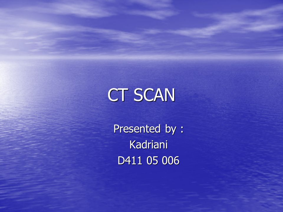 CT SCAN Presented by : Kadriani D411 05 006