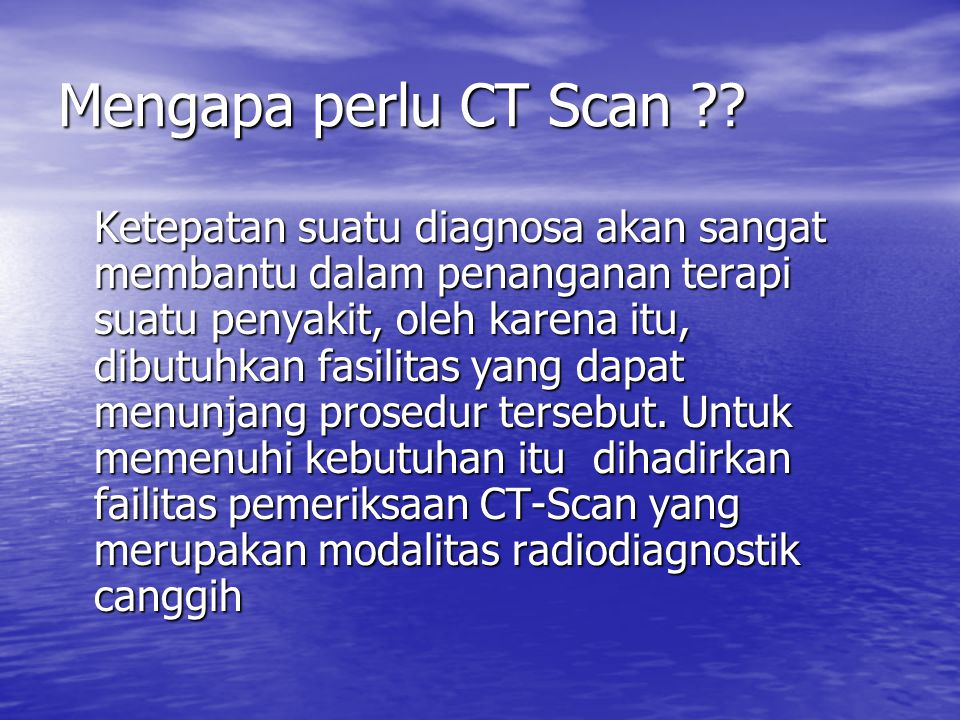 Mengapa perlu CT Scan ?? Ketepatan suatu diagnosa akan sangat membantu dalam penanganan terapi suatu penyakit, oleh karena itu, dibutuhkan fasilitas y