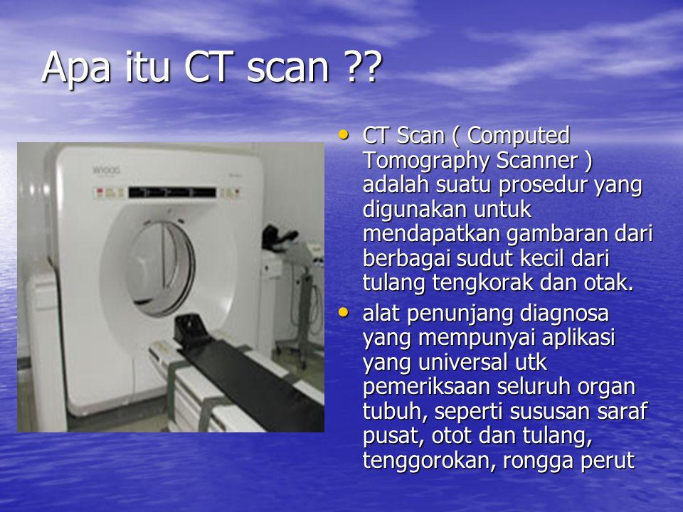 Apa itu CT scan ?? CT Scan ( Computed Tomography Scanner ) adalah suatu prosedur yang digunakan untuk mendapatkan gambaran dari berbagai sudut kecil d