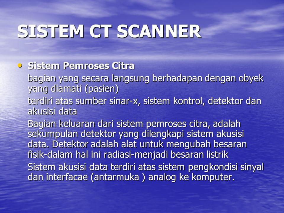 SISTEM CT SCANNER Sistem Pemroses Citra Sistem Pemroses Citra bagian yang secara langsung berhadapan dengan obyek yang diamati (pasien) terdiri atas s
