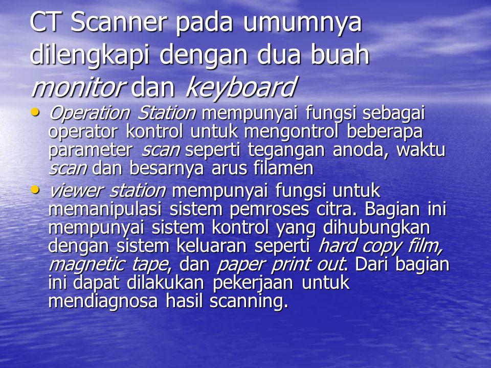 CT Scanner pada umumnya dilengkapi dengan dua buah monitor dan keyboard Operation Station mempunyai fungsi sebagai operator kontrol untuk mengontrol b