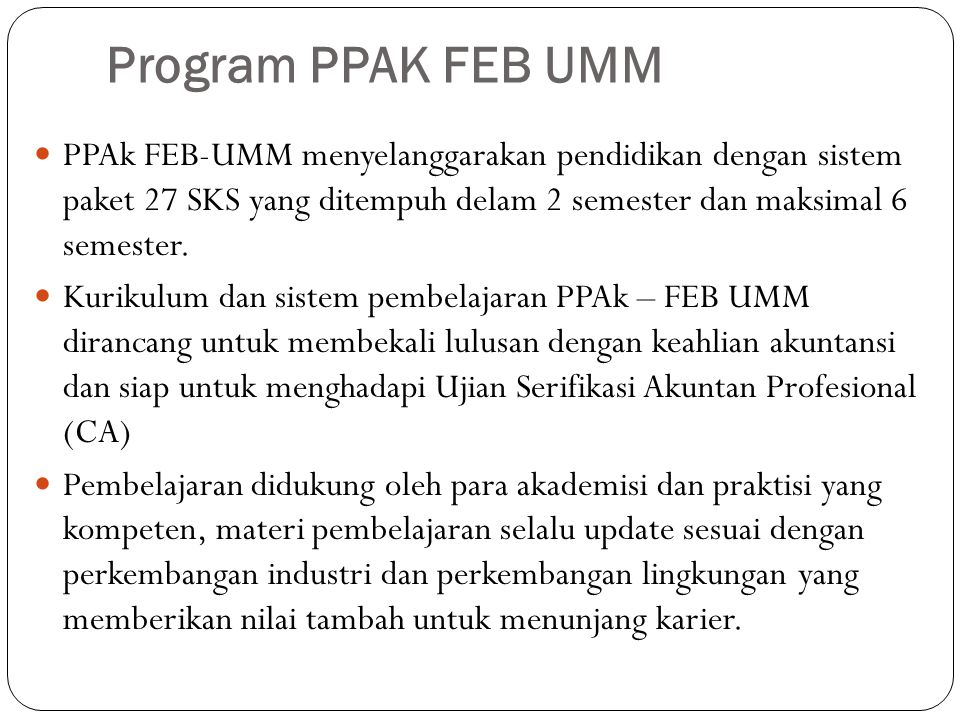 Visi dan Misi PPAK FEB UMM Visi : Menjadi lembaga yang unggul di bidang pendidikan profesi akuntansi dengan mengedepankan etika dan profesionalisme yang berdasarkan nilai-nilai Islam Misi : 1.