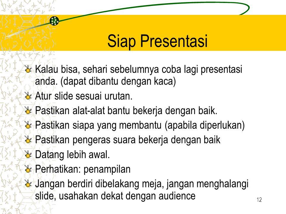 12 Siap Presentasi Kalau bisa, sehari sebelumnya coba lagi presentasi anda. (dapat dibantu dengan kaca) Atur slide sesuai urutan. Pastikan alat-alat b