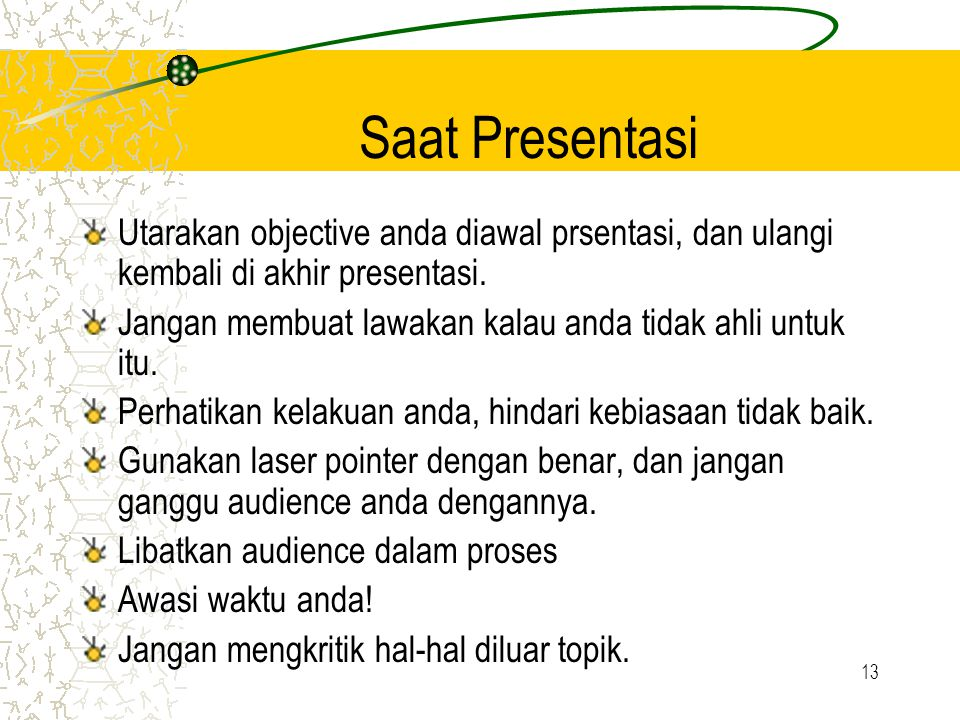13 Saat Presentasi Utarakan objective anda diawal prsentasi, dan ulangi kembali di akhir presentasi. Jangan membuat lawakan kalau anda tidak ahli untu