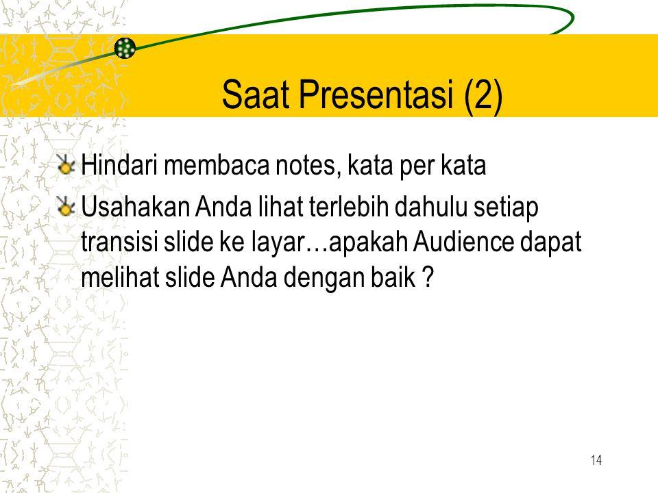 14 Saat Presentasi (2) Hindari membaca notes, kata per kata Usahakan Anda lihat terlebih dahulu setiap transisi slide ke layar…apakah Audience dapat melihat slide Anda dengan baik ?