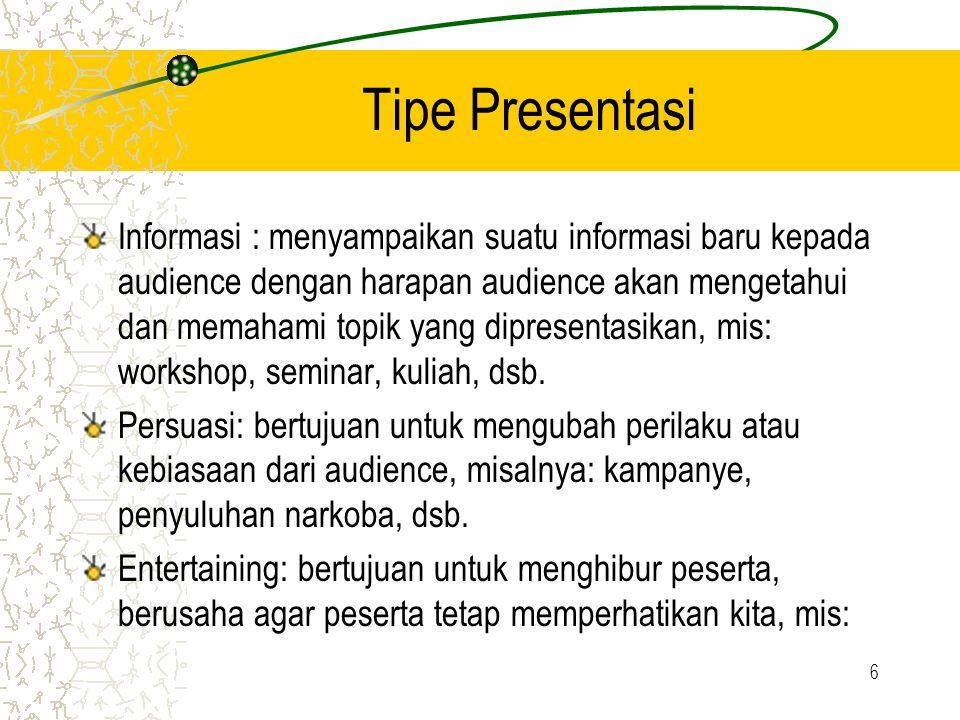 6 Tipe Presentasi Informasi : menyampaikan suatu informasi baru kepada audience dengan harapan audience akan mengetahui dan memahami topik yang dipresentasikan, mis: workshop, seminar, kuliah, dsb.