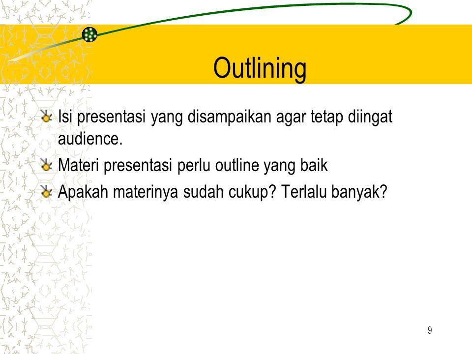 9 Outlining Isi presentasi yang disampaikan agar tetap diingat audience. Materi presentasi perlu outline yang baik Apakah materinya sudah cukup? Terla