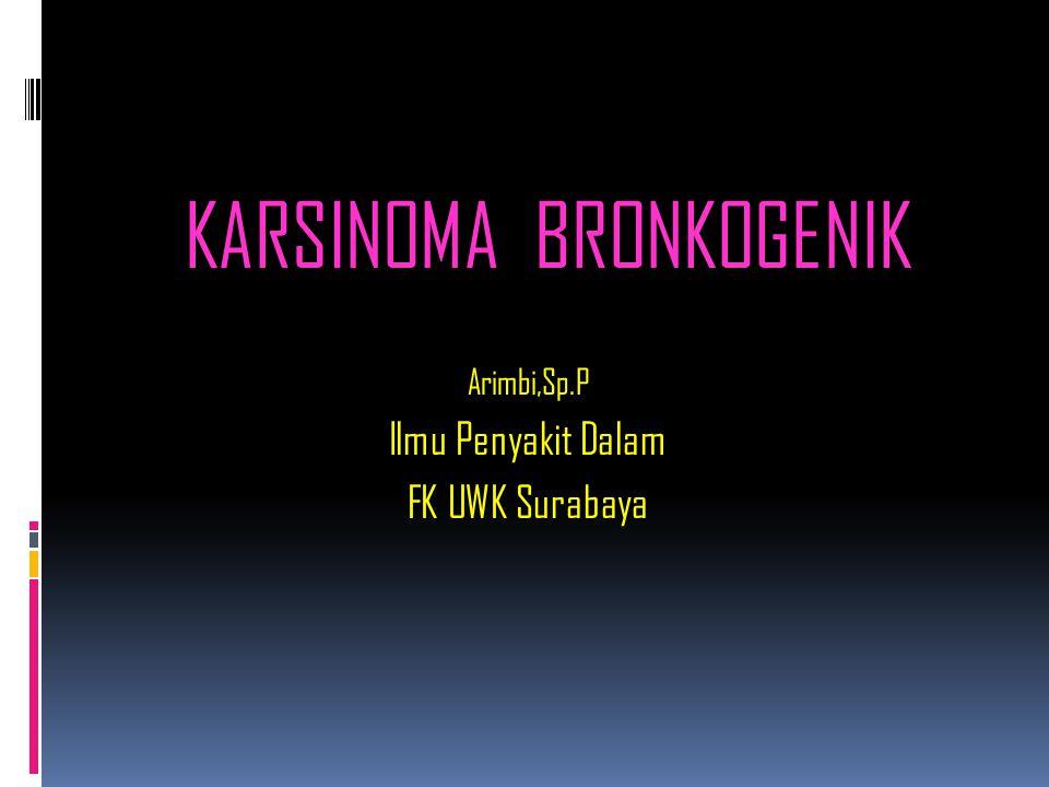 KARSINOMA BRONKOGENIK Arimbi,Sp.P Ilmu Penyakit Dalam FK UWK Surabaya