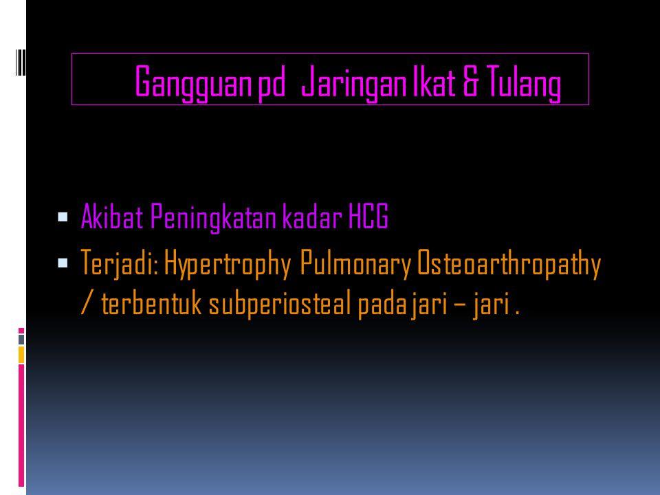 Gangguan pd Jaringan Ikat & Tulang  Akibat Peningkatan kadar HCG  Terjadi: Hypertrophy Pulmonary Osteoarthropathy / terbentuk subperiosteal pada jari – jari.