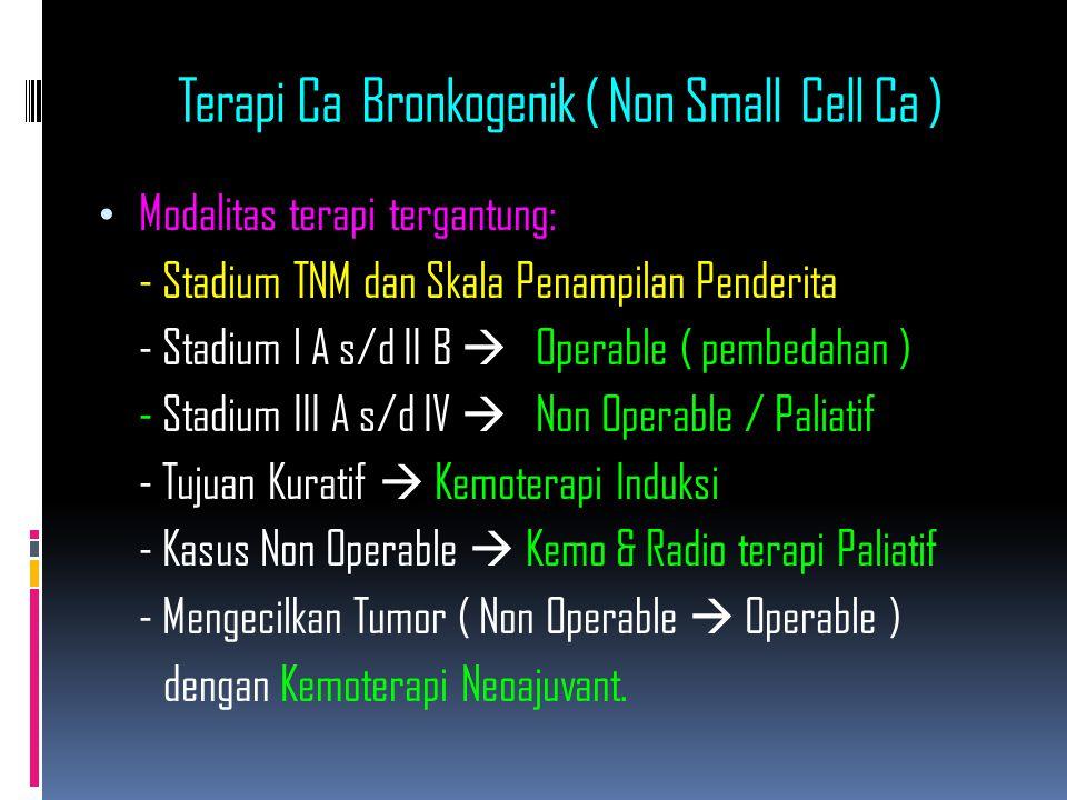 Terapi Ca Bronkogenik ( Non Small Cell Ca ) Modalitas terapi tergantung: - Stadium TNM dan Skala Penampilan Penderita - Stadium l A s/d II B  Operable ( pembedahan ) - Stadium III A s/d IV  Non Operable / Paliatif - Tujuan Kuratif  Kemoterapi Induksi - Kasus Non Operable  Kemo & Radio terapi Paliatif - Mengecilkan Tumor ( Non Operable  Operable ) dengan Kemoterapi Neoajuvant.
