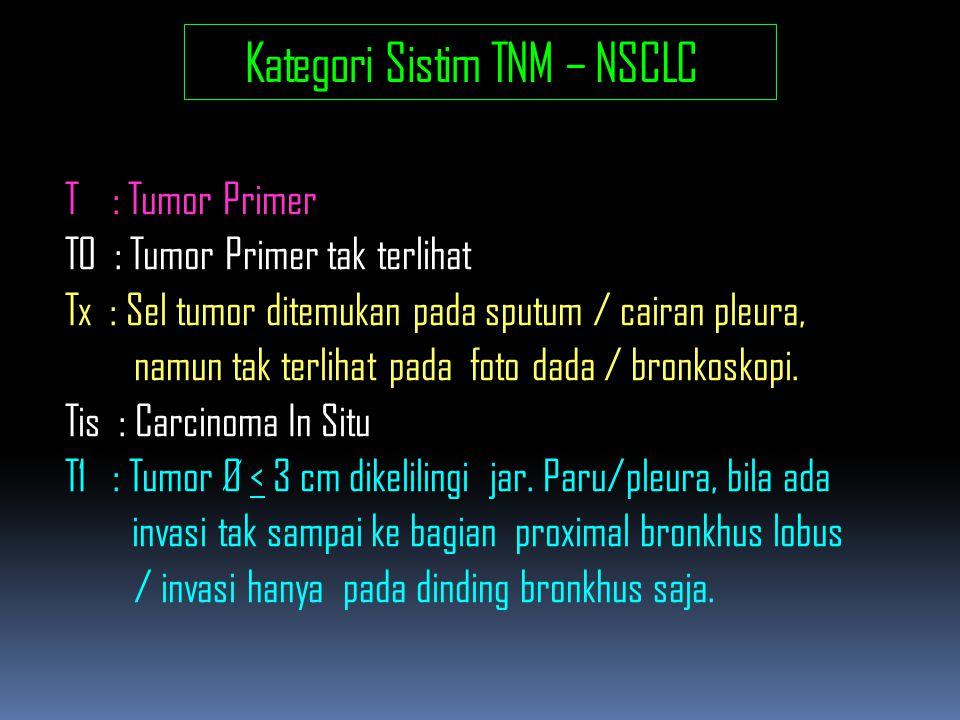 Kategori Sistim TNM – NSCLC T : Tumor Primer T0 : Tumor Primer tak terlihat Tx : Sel tumor ditemukan pada sputum / cairan pleura, namun tak terlihat pada foto dada / bronkoskopi.