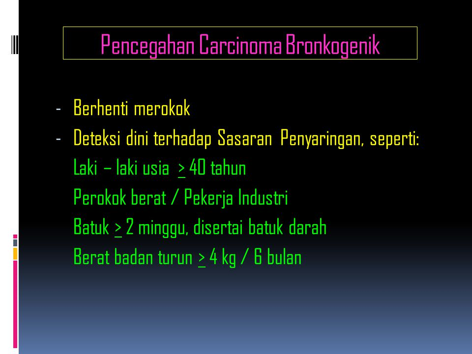 Pencegahan Carcinoma Bronkogenik - Berhenti merokok - Deteksi dini terhadap Sasaran Penyaringan, seperti: Laki – laki usia > 40 tahun Perokok berat / Pekerja Industri Batuk > 2 minggu, disertai batuk darah Berat badan turun > 4 kg / 6 bulan