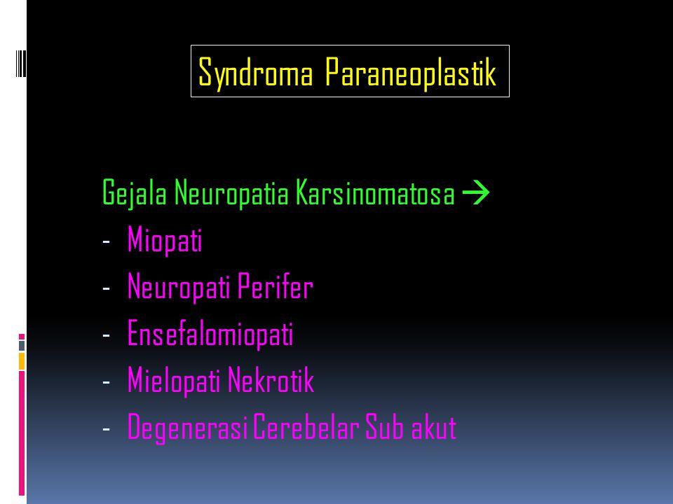 Endokrin Metabolik  Sindroma Cushing  Sindroma Carcinoid  Hyperparatiroid dg Hypercalcemia  SIADH dg Hypernatremia  Sekresi Insulin dg Hypoglikemia  Sekresi Gonadotropin dg Gynaecomasti  Sekresi MSH dg Hyperpigmentasi