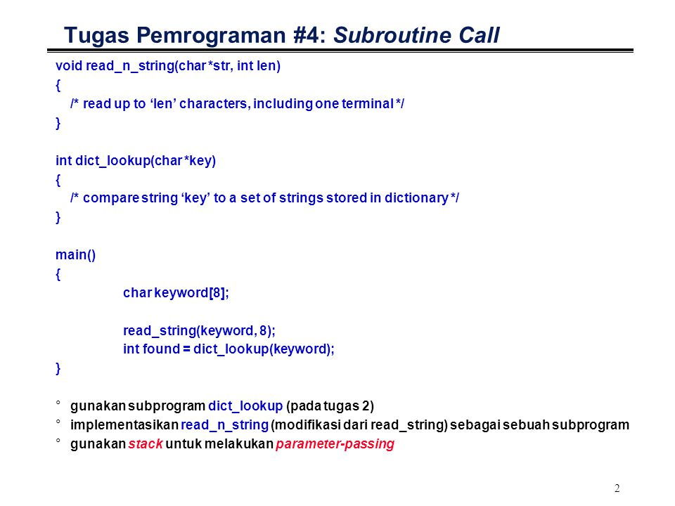 2 Tugas Pemrograman #4: Subroutine Call void read_n_string(char *str, int len) { /* read up to 'len' characters, including one terminal */ } int dict_lookup(char *key) { /* compare string 'key' to a set of strings stored in dictionary */ } main() { char keyword[8]; read_string(keyword, 8); int found = dict_lookup(keyword); } °gunakan subprogram dict_lookup (pada tugas 2) °implementasikan read_n_string (modifikasi dari read_string) sebagai sebuah subprogram °gunakan stack untuk melakukan parameter-passing