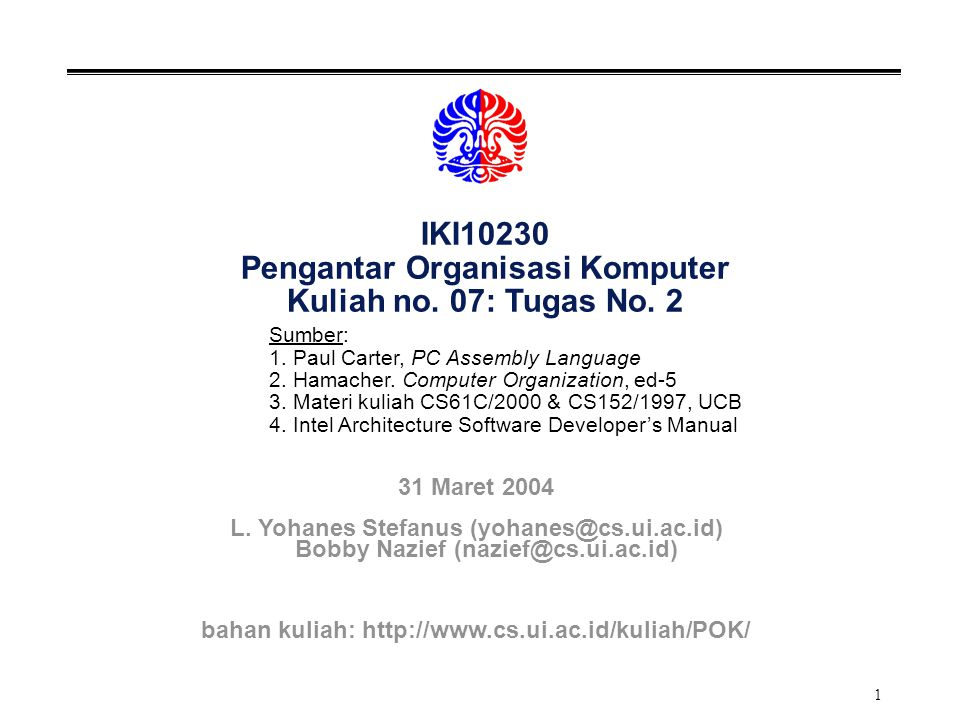 1 IKI10230 Pengantar Organisasi Komputer Kuliah no. 07: Tugas No. 2 Sumber: 1. Paul Carter, PC Assembly Language 2. Hamacher. Computer Organization, e
