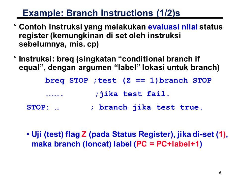 7 Example: Branch Instructions (2/2) °Terdapat juga instruksi: brne label ; test Z==0,branch if true °Flag Z juga akan diset jika terjadi nilai 0 (zero) Contoh: ldiR18,3 rjmpLOOP LOOP: decR18 brneLOOP °Flag Z juga akan diset jika terjadi bit overflow Contoh: ldiR18,65534 rjmpLOOP LOOP: incR18 brne LOOP