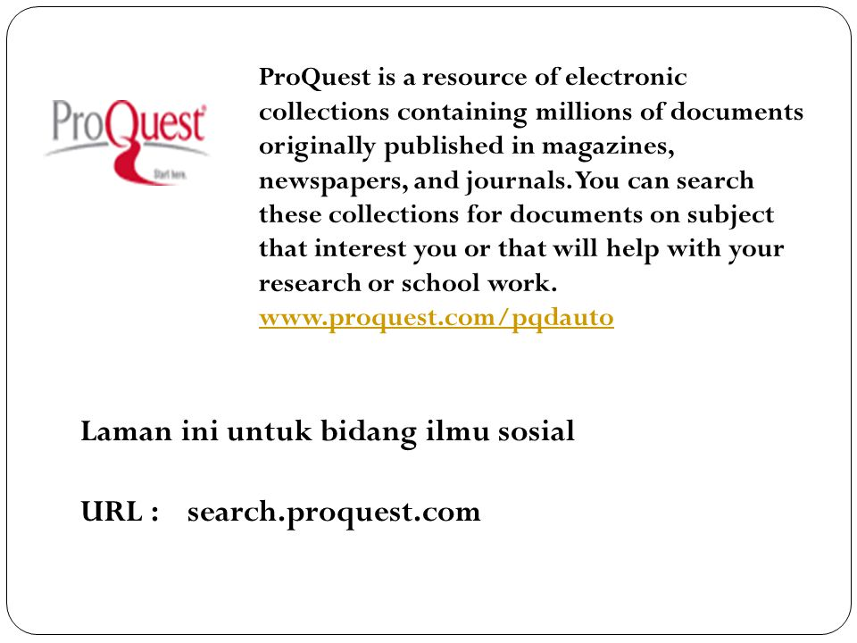 ProQuest is a resource of electronic collections containing millions of documents originally published in magazines, newspapers, and journals. You can
