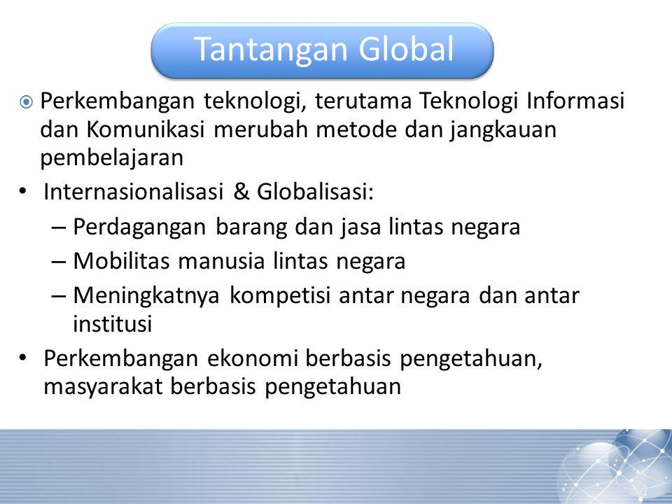 Tantangan Global  Perkembangan teknologi, terutama Teknologi Informasi dan Komunikasi merubah metode dan jangkauan pembelajaran Internasionalisasi & Globalisasi: – Perdagangan barang dan jasa lintas negara – Mobilitas manusia lintas negara – Meningkatnya kompetisi antar negara dan antar institusi Perkembangan ekonomi berbasis pengetahuan, masyarakat berbasis pengetahuan