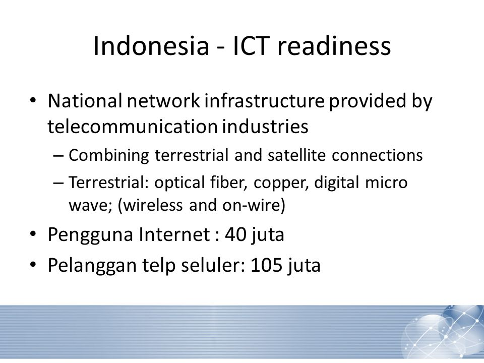 Indonesia - ICT readiness National network infrastructure provided by telecommunication industries‏ – Combining terrestrial and satellite connections – Terrestrial: optical fiber, copper, digital micro wave; (wireless and on-wire)‏ Pengguna Internet : 40 juta Pelanggan telp seluler: 105 juta
