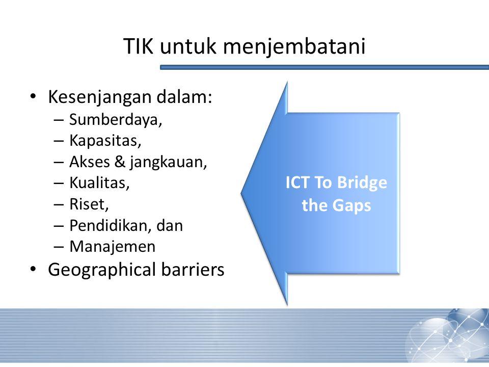TIK untuk menjembatani Kesenjangan dalam: – Sumberdaya, – Kapasitas, – Akses & jangkauan, – Kualitas, – Riset, – Pendidikan, dan – Manajemen Geographical barriers ICT To Bridge the Gaps