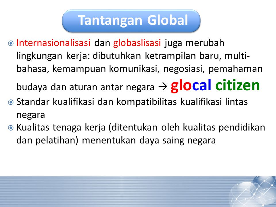 Tantangan Global  Internasionalisasi dan globaslisasi juga merubah lingkungan kerja: dibutuhkan ketrampilan baru, multi- bahasa, kemampuan komunikasi