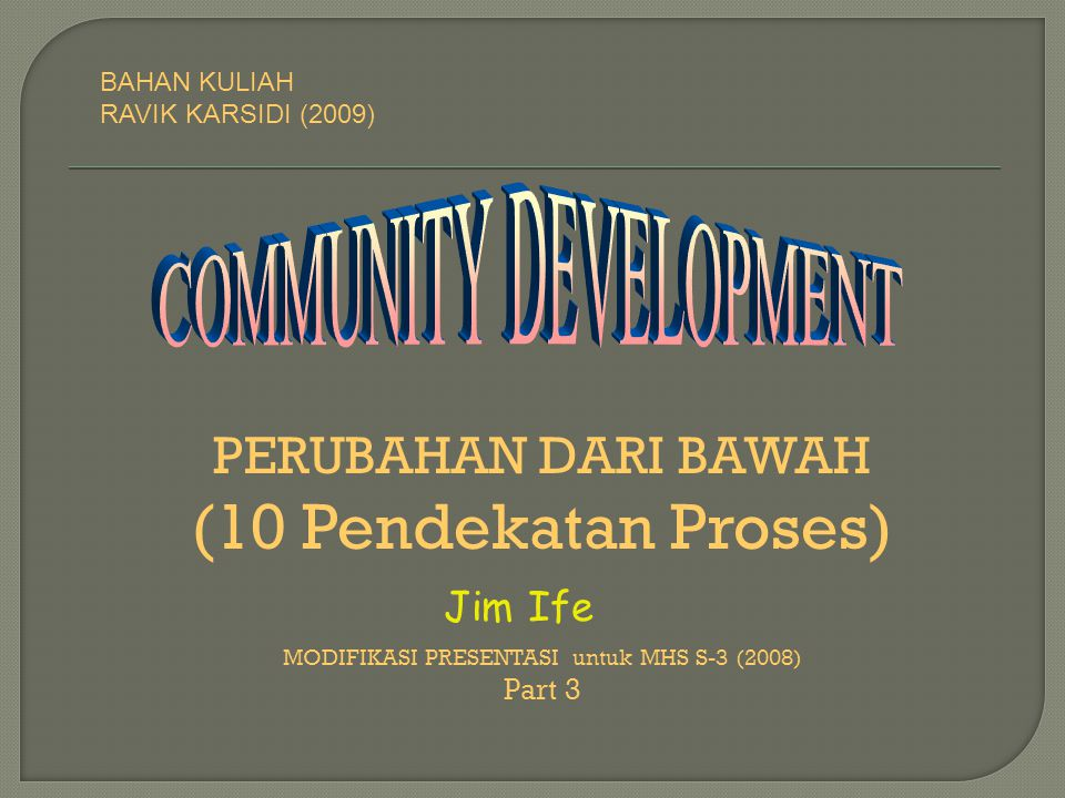 PERUBAHAN DARI BAWAH (10 Pendekatan Proses) MODIFIKASI PRESENTASI untuk MHS S-3 (2008) Part 3 Jim Ife BAHAN KULIAH RAVIK KARSIDI (2009)