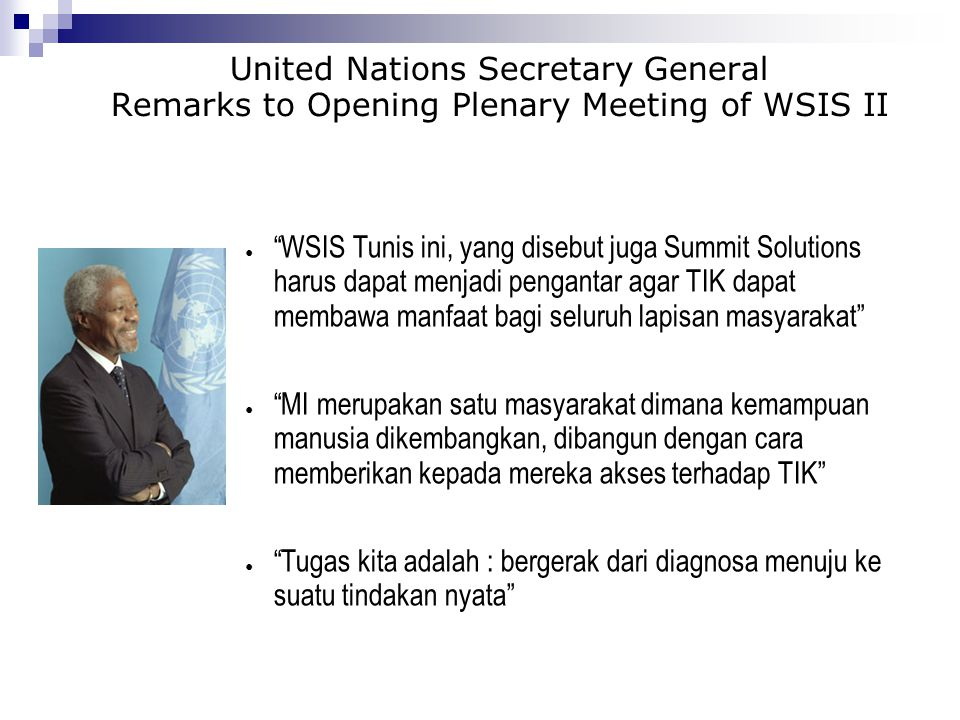 "United Nations Secretary General Remarks to Opening Plenary Meeting of WSIS II ● ""WSIS Tunis ini, yang disebut juga Summit Solutions harus dapat menja"