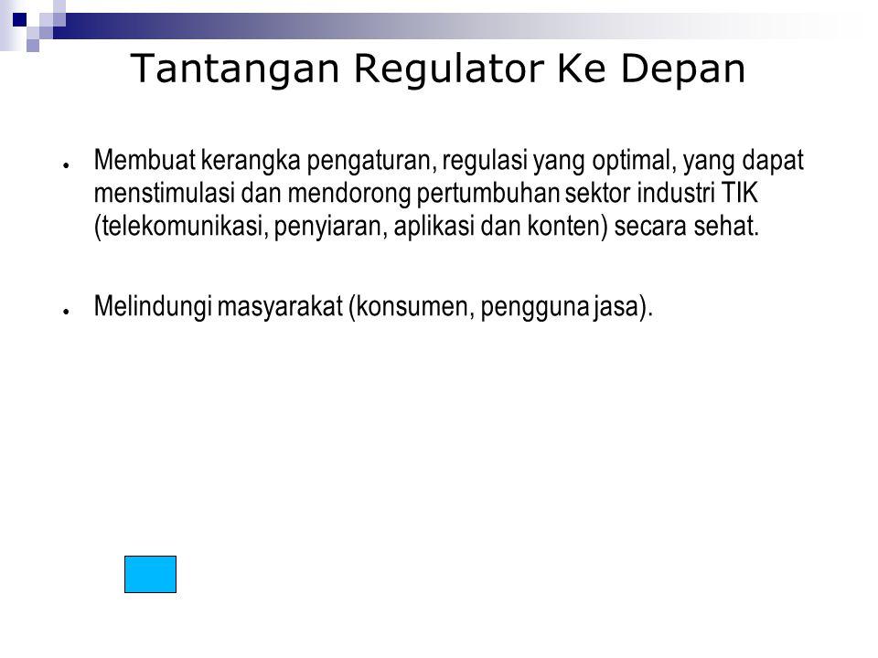Tantangan Regulator Ke Depan ● Membuat kerangka pengaturan, regulasi yang optimal, yang dapat menstimulasi dan mendorong pertumbuhan sektor industri T