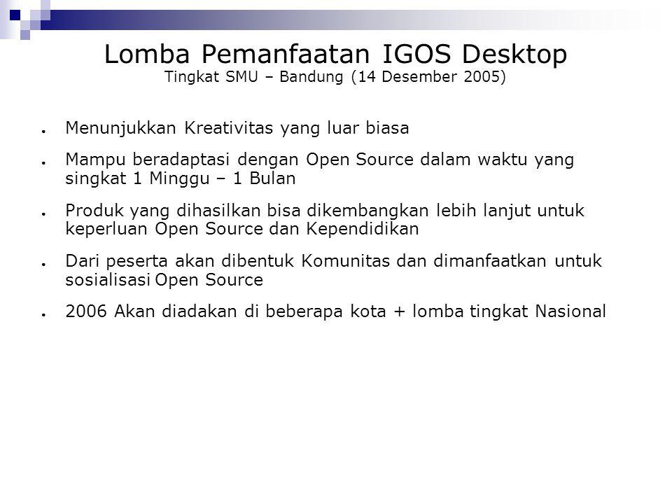 Lomba Pemanfaatan IGOS Desktop Tingkat SMU – Bandung (14 Desember 2005) ● Menunjukkan Kreativitas yang luar biasa ● Mampu beradaptasi dengan Open Sour