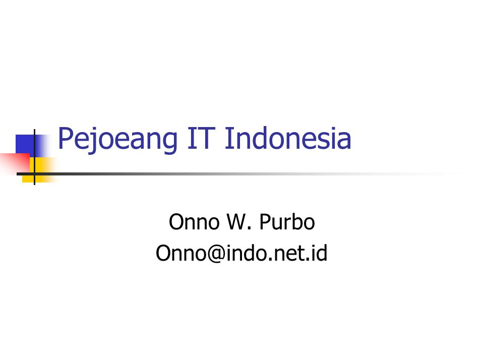Pejoeang IT Indonesia Onno W. Purbo Onno@indo.net.id