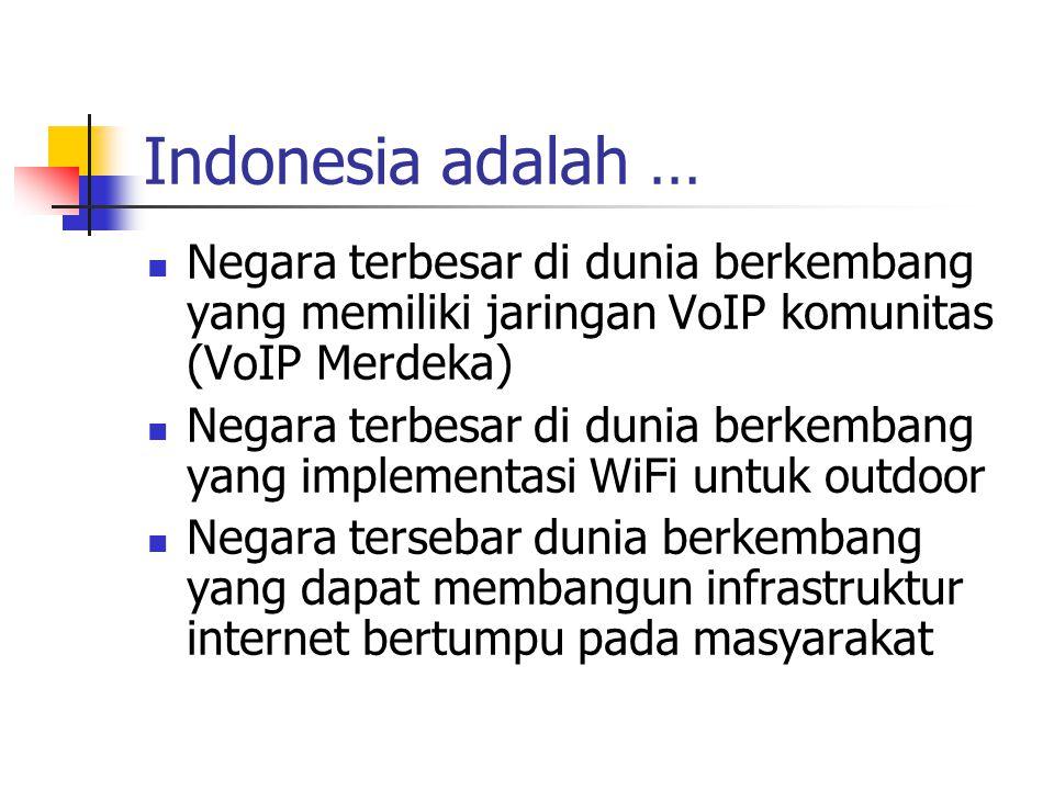 Indonesia adalah … Negara terbesar di dunia berkembang yang memiliki jaringan VoIP komunitas (VoIP Merdeka) Negara terbesar di dunia berkembang yang implementasi WiFi untuk outdoor Negara tersebar dunia berkembang yang dapat membangun infrastruktur internet bertumpu pada masyarakat