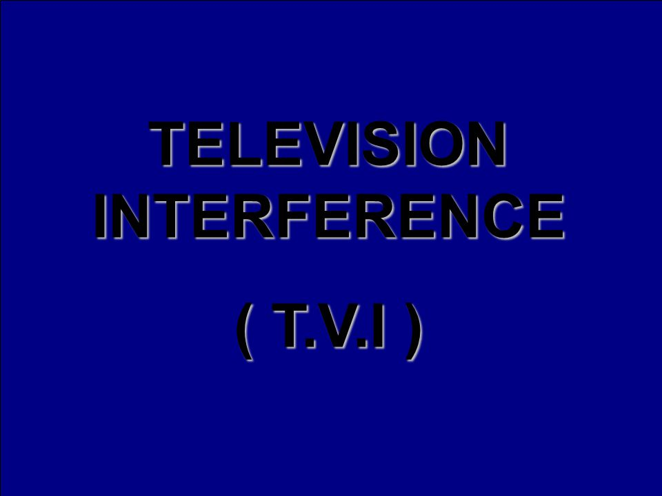 TELEVISION INTERFERENCE ( T.V.I )