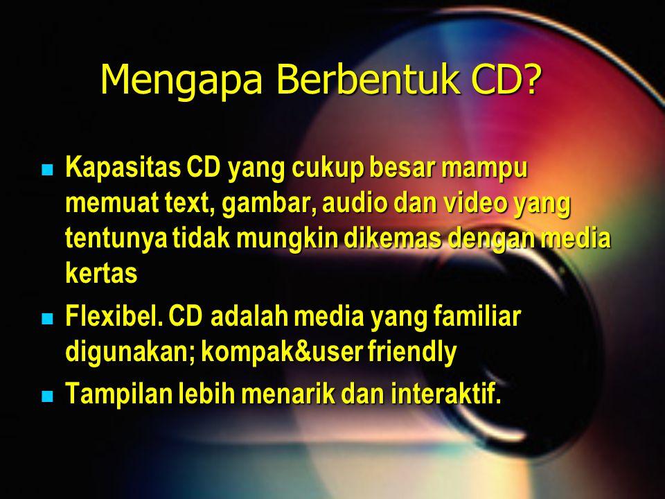 Mengapa Berbentuk CD? Kapasitas CD yang cukup besar mampu memuat text, gambar, audio dan video yang tentunya tidak mungkin dikemas dengan media kertas