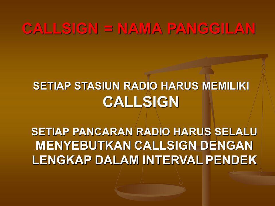 SETIAP STASIUN RADIO HARUS MEMILIKI CALLSIGN SETIAP PANCARAN RADIO HARUS SELALU MENYEBUTKAN CALLSIGN DENGAN LENGKAP DALAM INTERVAL PENDEK CALLSIGN = NAMA PANGGILAN