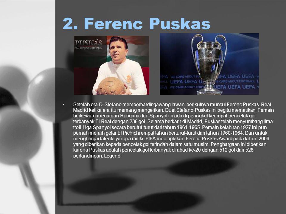 2. Ferenc Puskas Setelah era Di Stefano memborbardir gawang lawan, berikutnya muncul Ferenc Puskas.