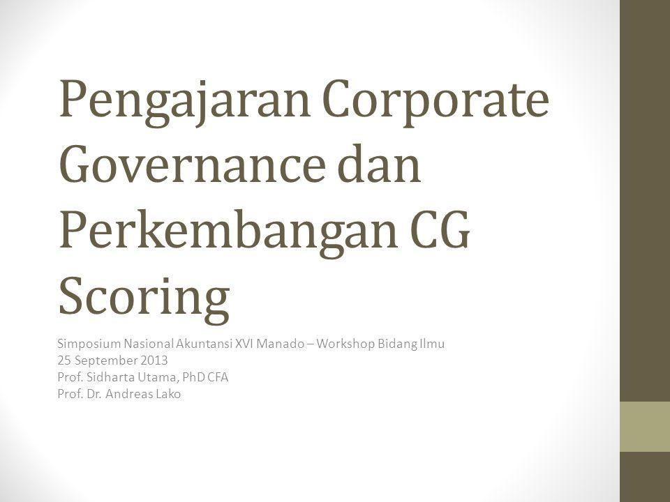 Pengajaran Corporate Governance dan Perkembangan CG Scoring Simposium Nasional Akuntansi XVI Manado – Workshop Bidang Ilmu 25 September 2013 Prof. Sid
