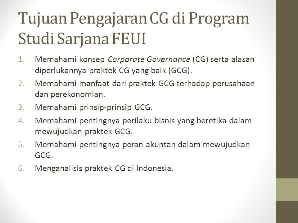 Tujuan Pengajaran CG di Program Studi Sarjana FEUI 1.Memahami konsep Corporate Governance (CG) serta alasan diperlukannya praktek CG yang baik (GCG).