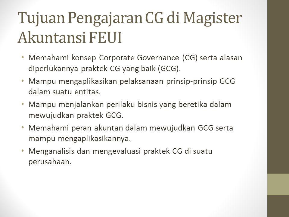 Tujuan Pengajaran CG di Magister Akuntansi FEUI Memahami konsep Corporate Governance (CG) serta alasan diperlukannya praktek CG yang baik (GCG). Mampu