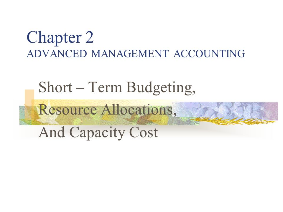 Chapter 2 ADVANCED MANAGEMENT ACCOUNTING Short – Term Budgeting, Resource Allocations, And Capacity Cost