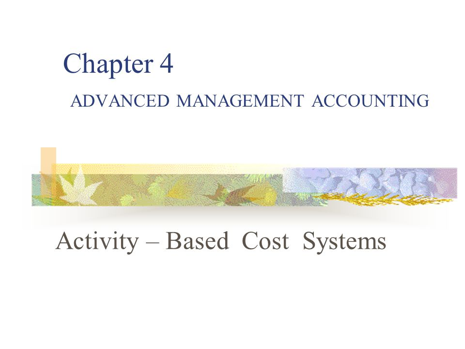 Chapter 4 ADVANCED MANAGEMENT ACCOUNTING Activity – Based Cost Systems
