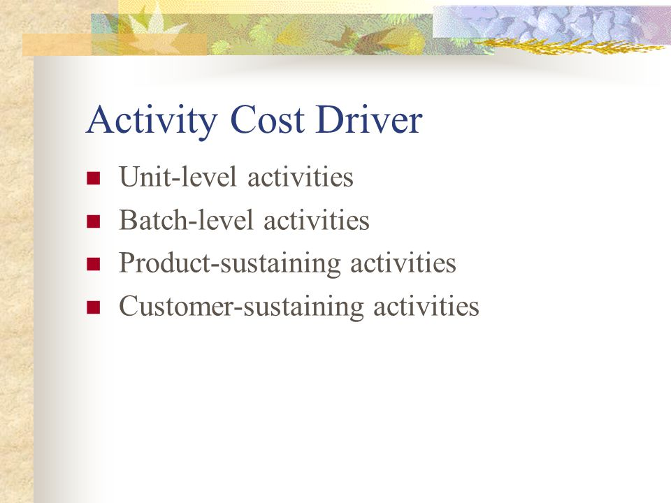 Activity Cost Driver Unit-level activities Batch-level activities Product-sustaining activities Customer-sustaining activities
