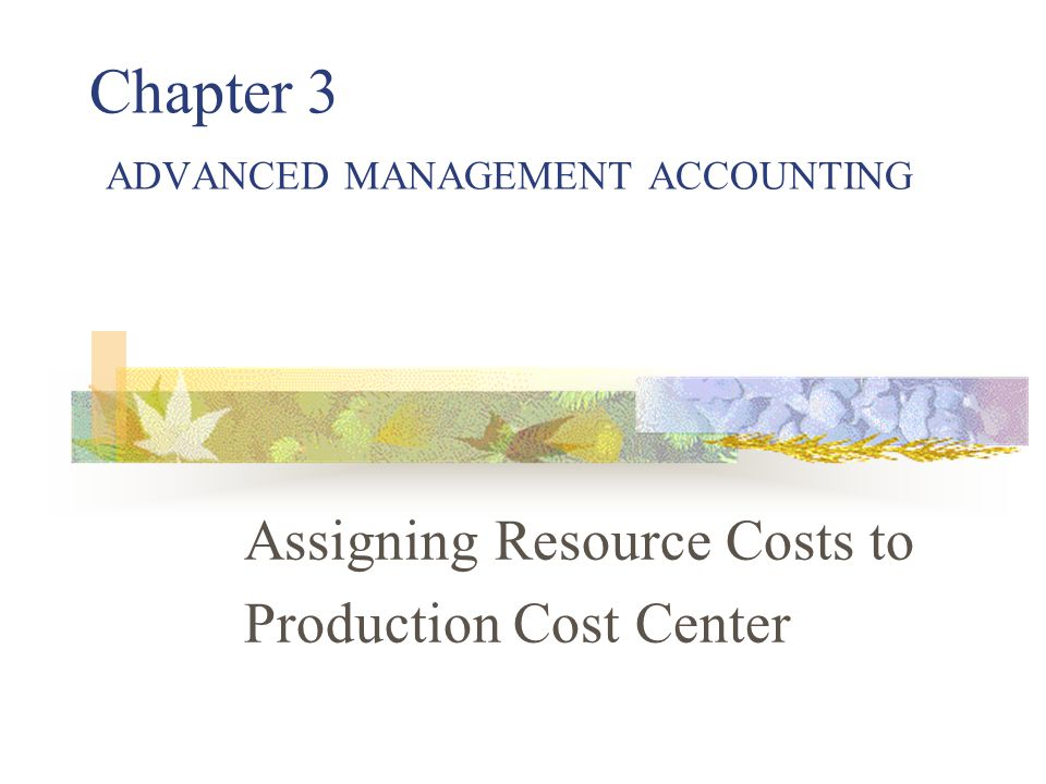 Chapter 3 ADVANCED MANAGEMENT ACCOUNTING Assigning Resource Costs to Production Cost Center