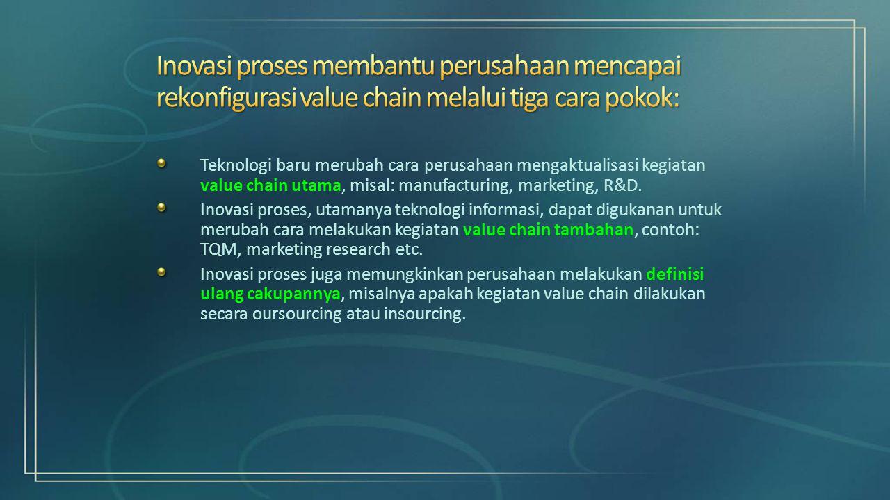 Teknologi baru merubah cara perusahaan mengaktualisasi kegiatan value chain utama, misal: manufacturing, marketing, R&D. Inovasi proses, utamanya tekn